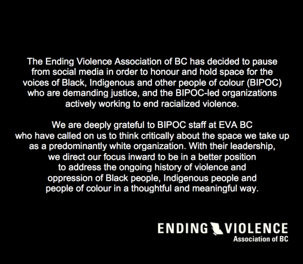 Text: The Ending Violence Association of BC has decided to pause from social media in order to honour and hold space for the voices of Black, Indigenous, and other people of colour (BIPOC) who are demanding justice, and the BIPOC-led organizations actively working to end racialized violence. We are deeply grateful to BIPOC staff at EVA BC who have called on us to think critically about the space we take up as a predominantly white organization. With their leadership, we direct our focus inward to be in a better position to address the ongoing history of violence and oppression of Black people, Indigenous people and people of colour in a thoughtful and meaningful way.